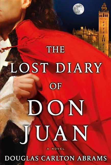The Lost Diary of Don Juan: An Account of the True Arts of Passion and the Perilous Adventure of Love. Douglas Carlton Abrams.