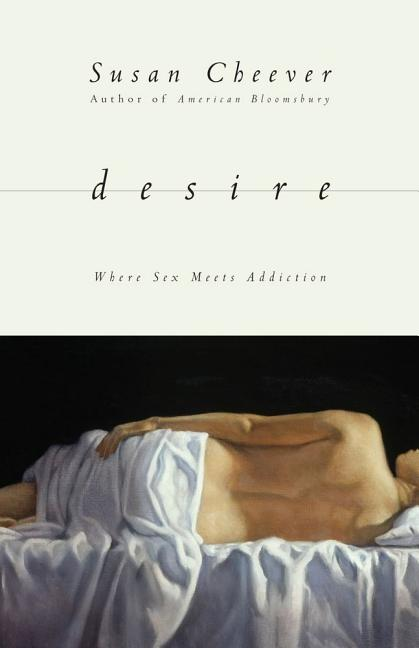 Desire: Where Sex Meets Addiction. Susan Cheever