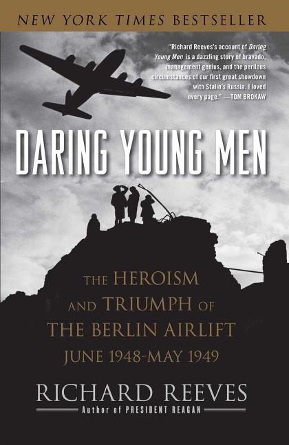 Daring Young Men: The Heroism and Triumph of The Berlin Airlift-June 1948-May 1949. Richard Reeves