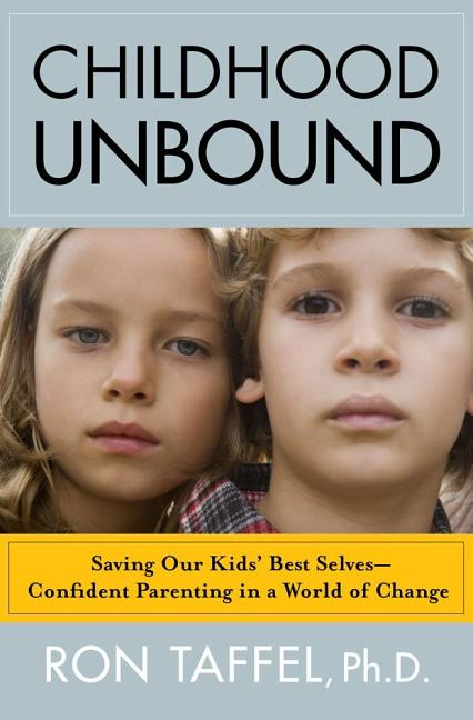 Childhood Unbound: Saving Our Kids' Best Selves--Confident Parenting in a World of Change. Ron...