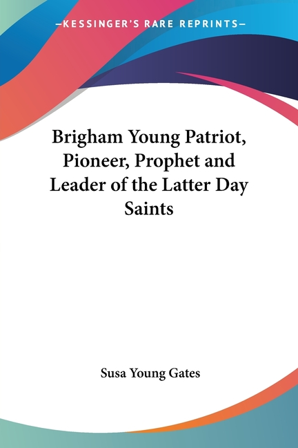 Brigham Young Patriot, Pioneer, Prophet and Leader of the Latter Day Saints. Susa Young Gates.