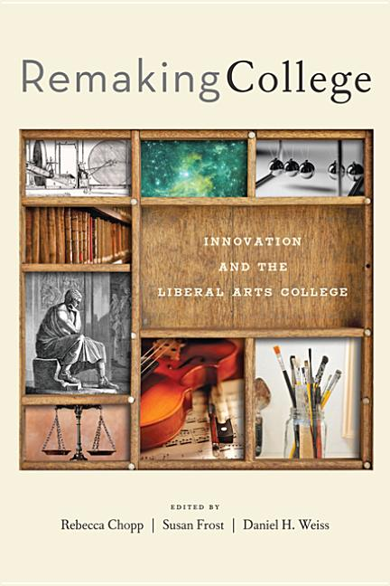 Remaking College: Innovation and the Liberal Arts
