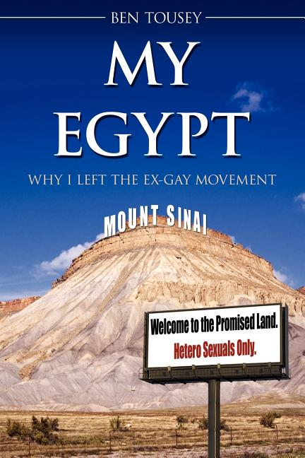 MY EGYPT: WHY I LEFT THE EX-GAY MOVEMENT. Ben Tousey
