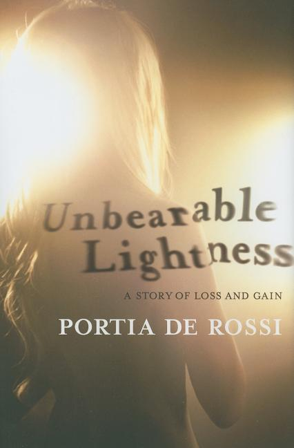 Unbearable Lightness: A Story of Loss and Gain. Portia de Rossi
