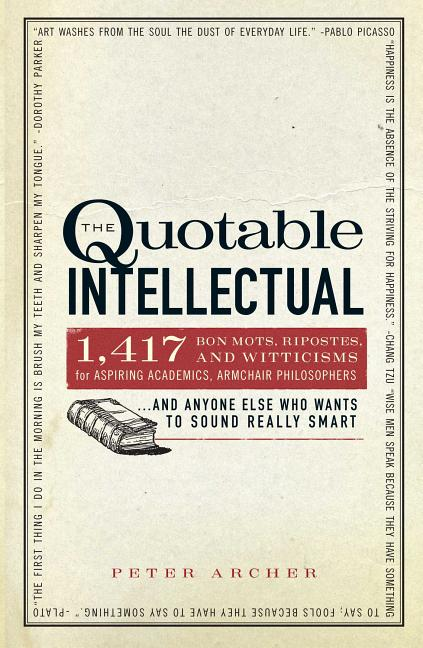 The Quotable Intellectual: 1,417 Bon Mots, Ripostes, and Witticisms for Aspiring Academics, Armchair Philosophers...And Anyone Else Who Wants to Sound Really Smart. Peter Archer.