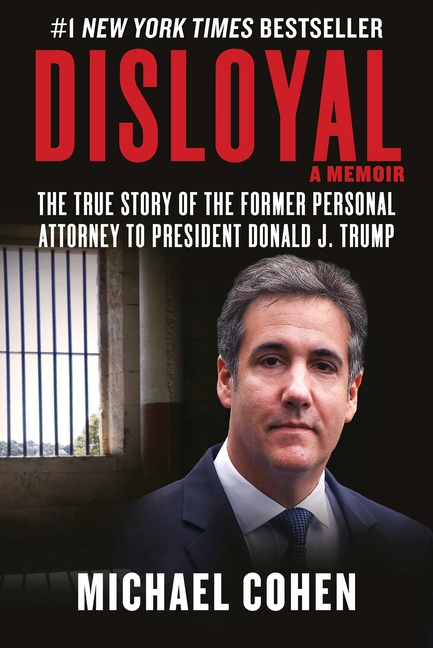 Disloyal: A Memoir: The True Story of the Former Personal Attorney to President Donald J. Trump. Michael Cohen.