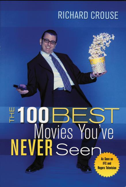 The 100 Best Movies You've Never Seen. Richard Crouse.