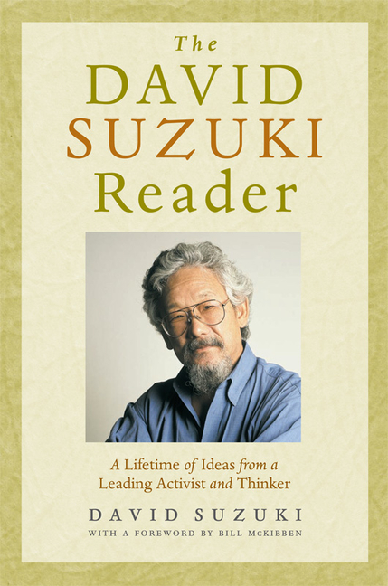 The David Suzuki Reader: A Lifetime of Ideas from a Leading Activist and Thinker. David Suzuki