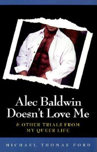 Alec Baldwin Doesn't Love Me and Other Trials from My Queer Life. Michael Thomas Ford