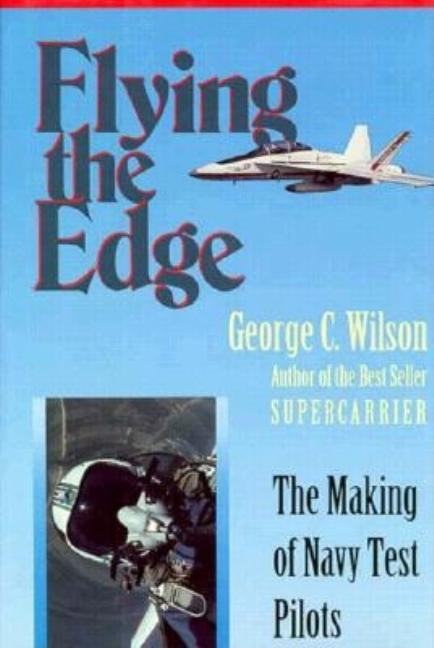 Flying the Edge: The Making of Navy Test Pilots. George C. Wilson