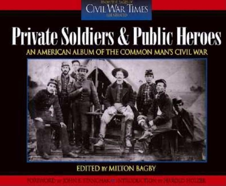 Private Soldiers and Public Heroes: An American Album of the Common Man's Civil War from the Pages of Civil War Times Illustrated