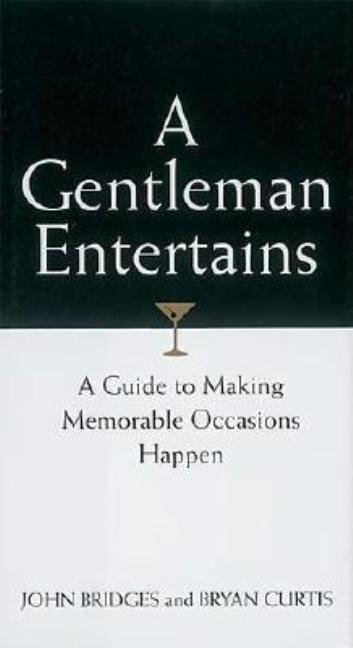 A Gentleman Entertains: A Guide to Making Memorable Occasions Happen. John Bridges, Bryan Curtis