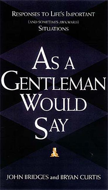 As a Gentleman Would Say: Responses to Life's Important (And Sometimes Awkward) Situations. John...