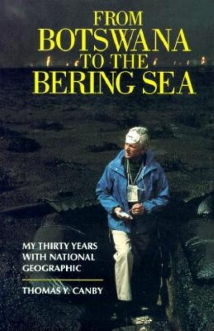 From Botswana to the Bering Sea: My Thirty Years With National Geographic. Thomas Y. Canby