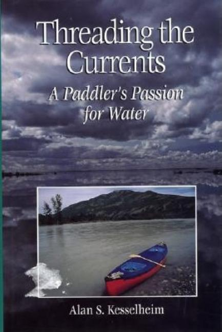 Threading the Currents : A Paddler's Passion For Water. Alan S. Kesselheim