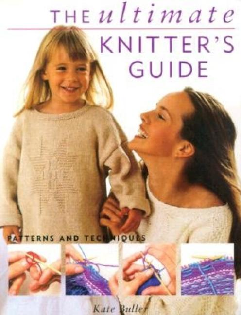 The Ultimate Knitter's Guide: patterns and techniques. Kate Buller