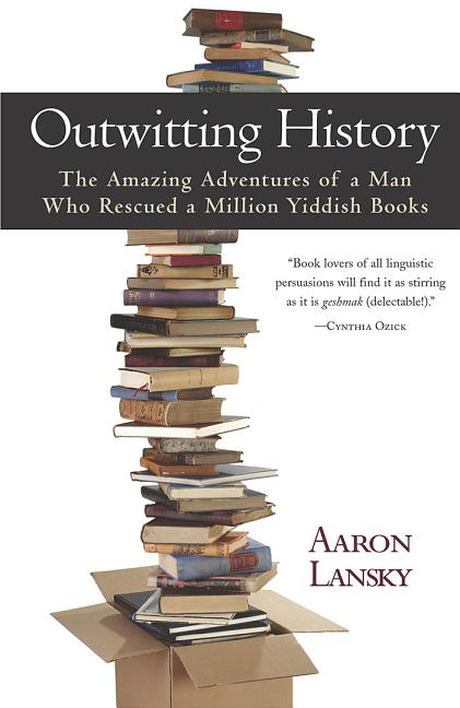 Outwitting History: The Amazing Adventures of a Man Who Rescued a Million Yiddish Books. Aaron...