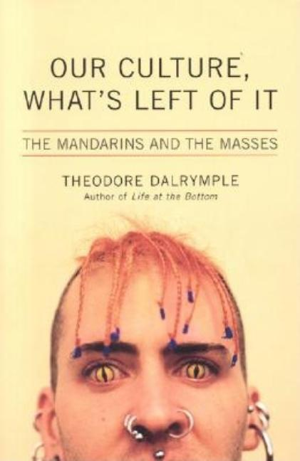 Our Culture, What's Left of It: The Mandarins and the Masses. Theodore Dalrymple.