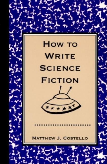 How to Write Science Fiction. Matthew J. Costello.