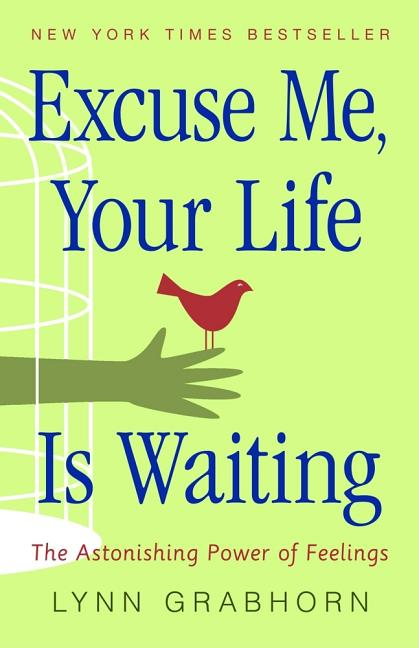 Excuse Me, Your Life Is Waiting: The Astonishing Power of Feelings. Lynn Grabhorn