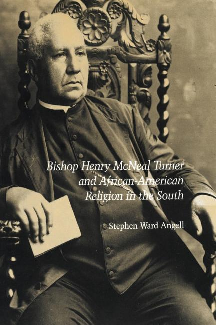 Bishop Henry McNeal Turner and African-American Religion in the South. Stephen Ward Angell