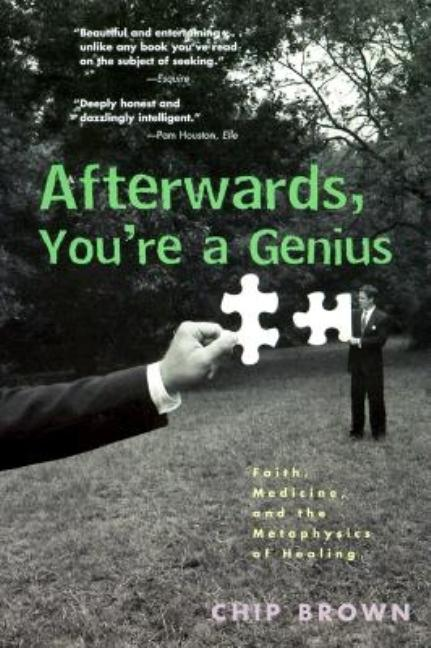 Afterwards, You're a Genius: Faith, Medicine, and the Metaphysics of Healing. Chip Brown