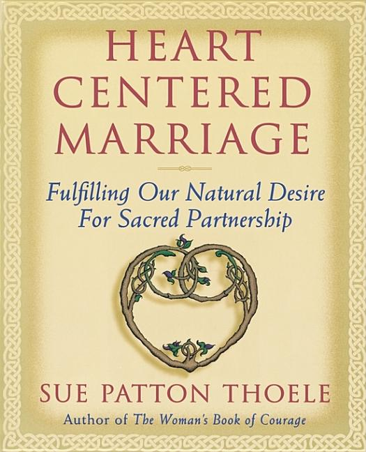 Heart Centered Marriage: Fulfilling Our Natural Desire for Sacred Partnership. Sue Patton Thoele