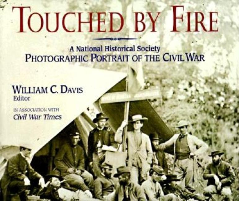 Touched by Fire: A National Historical Society Photographic Portrait of the Civil War