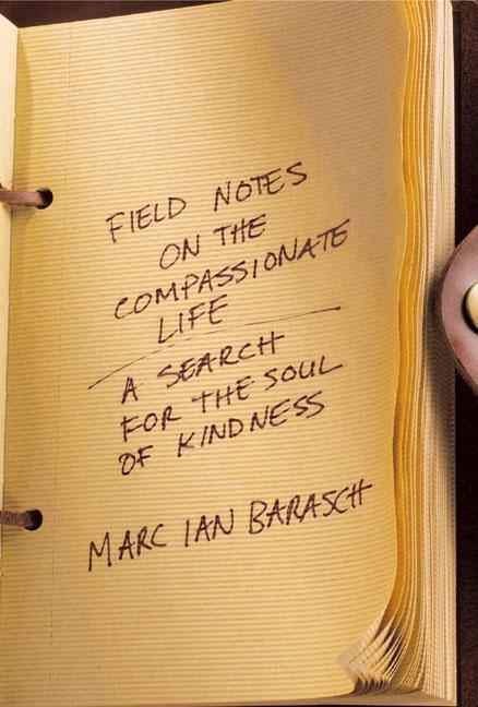 Field Notes on the Compassionate Life: A Search for the Soul of Kindness. Marc Ian Barasch