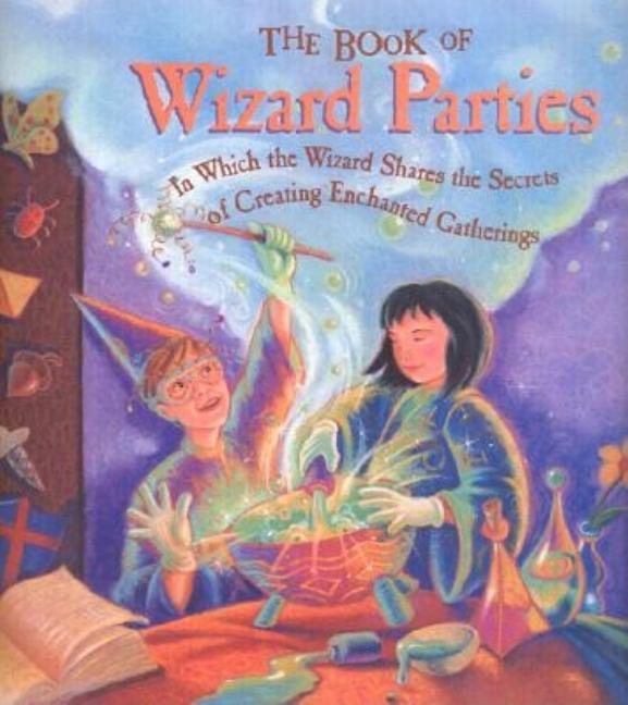 The Book of Wizard Parties: In Which the Wizard Shares the Secrets of Creating Enchanted...