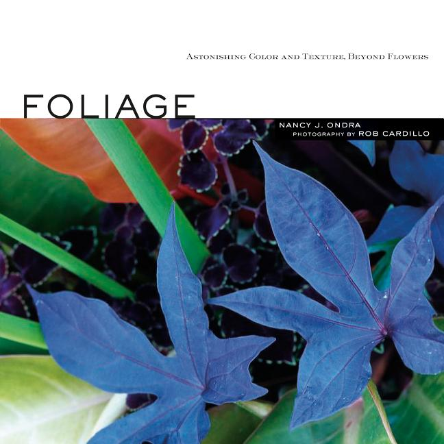 Foliage: Astonishing Color and Texture Beyond Flowers. Nancy J. Ondra
