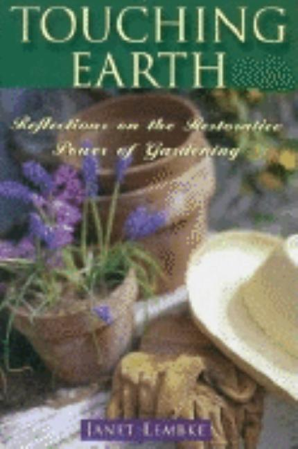 Touching Earth: Reflections on the Restorative Power of Gardening. Janet Lembke