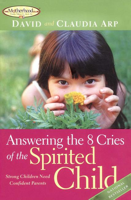 Answering the 8 Cries of the Spirited Child: Strong Children Need Confident Parents. Dave Arp,...