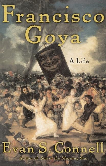 Francisco Goya: A Life. Evan Connell