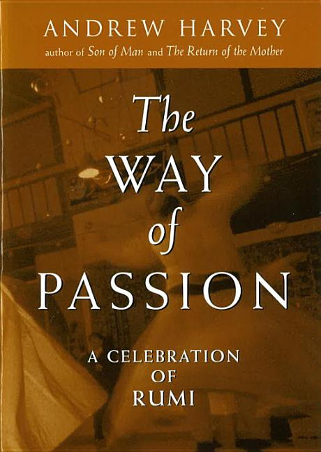 The Way of Passion: A Celebration of Rumi. Andrew Harvey