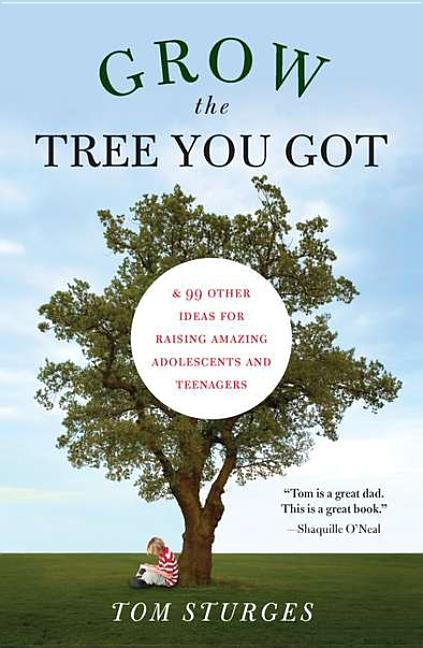 Grow the Tree You Got: & 99 Other Ideas for Raising Amazing Adolescents and Teenagers. Tom Sturges