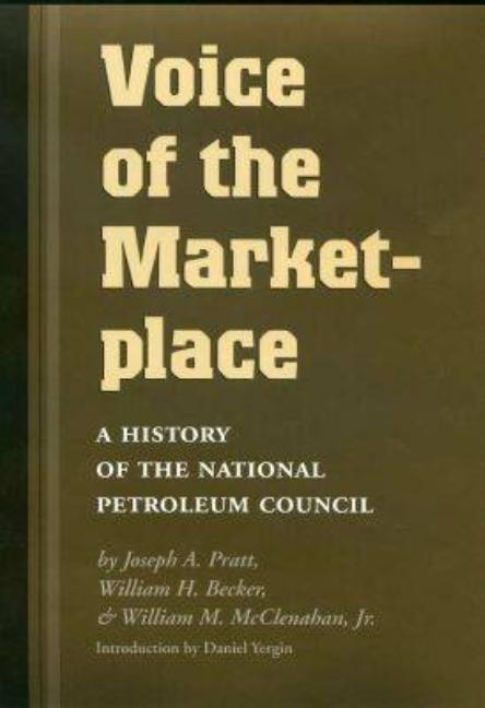 Voice of the Marketplace: A History of the National Petroleum Council (Kenneth E. Montague Series in Oil and Business History). Joseph A. Pratt, William H. Becker, William M. McClenahan Jr.