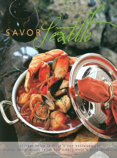 Savor Seattle: Recipes from 25 of Seattle's Top Restaurants Accompanied by Wines from the...