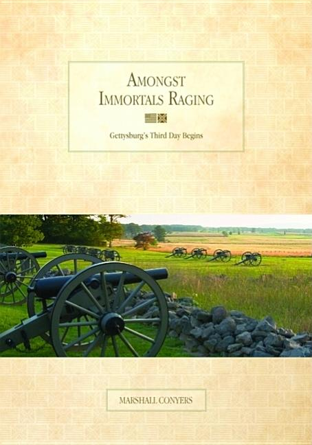 Amongst Immortals Raging, Gettysburg's Third Day Begins. Marshall Conyers.