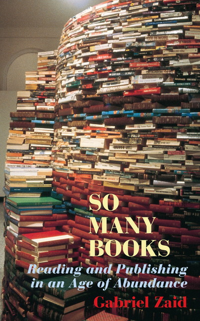 So Many Books: Reading and Publishing in an Age of Abundance. Gabriel Zaid