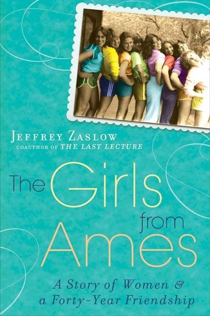 The Girls from Ames: A Story of Women and a Forty-Year Friendship. Jeffrey Zaslow