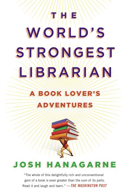 The World's Strongest Librarian: A Book Lover's Adventures. Josh Hanagarne
