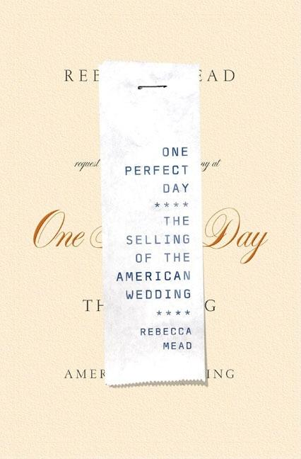 One Perfect Day: The Selling of the American Wedding. Rebecca Mead