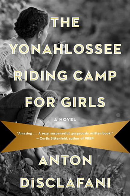 The Yonahlossee Riding Camp for Girls: A Novel. Anton DiSclafani