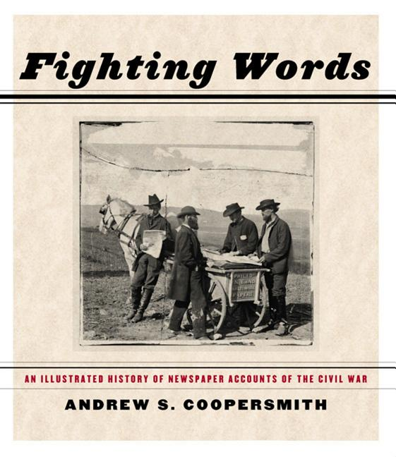 Fighting Words: An Illustrated History of Newspaper Accounts of the Civil War. Andrew S. Coopersmith