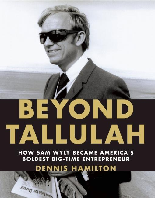Beyond Tallulah: How Sam Wyly Became America's Boldest Big-Time Entrepreneur. Dennis Hamilton
