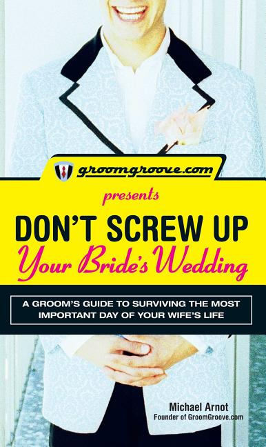 GroomGroove.com Presents Don't Screw Up Your Bride's Wedding: A Groom's Guide to Surviving the...