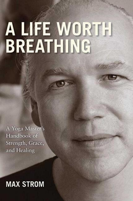 A Life Worth Breathing: A Yoga Master's Handbook of Strength, Grace, and Healing. Max Strom