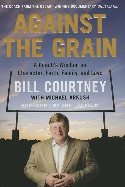 Against the Grain: A Coach's Wisdom on Character, Faith, Family, and Love. Bill Courtney