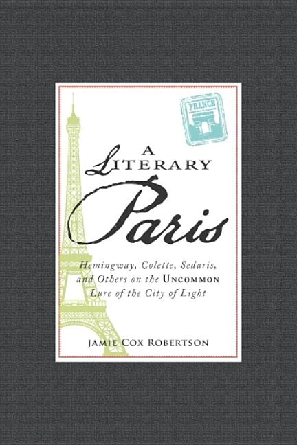 A Literary Paris: Hemingway, Colette, Sedaris, and Others on the Uncommon Lure of the City of...